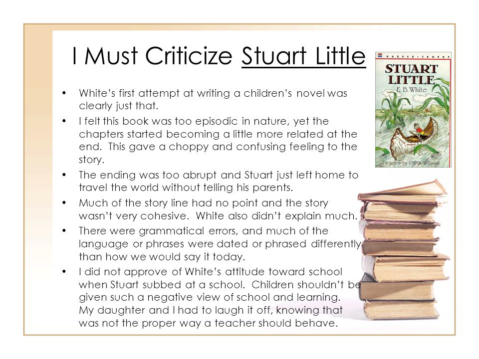 I Must Criticize Stuart Little Whites first attempt at writing a childrens novel was clearly just that. I felt this book was too episodic in nature, y