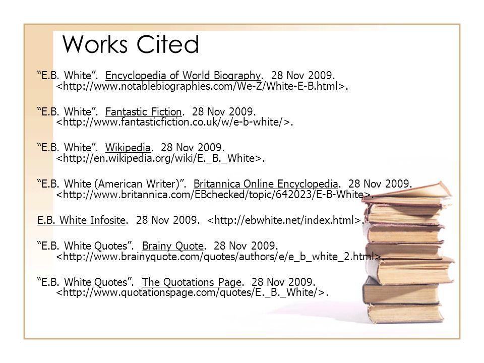 Works Cited E.B. White. Encyclopedia of World Biography. 28 Nov 2009.. E.B. White. Fantastic Fiction. 28 Nov 2009.. E.B. White. Wikipedia. 28 Nov 2009