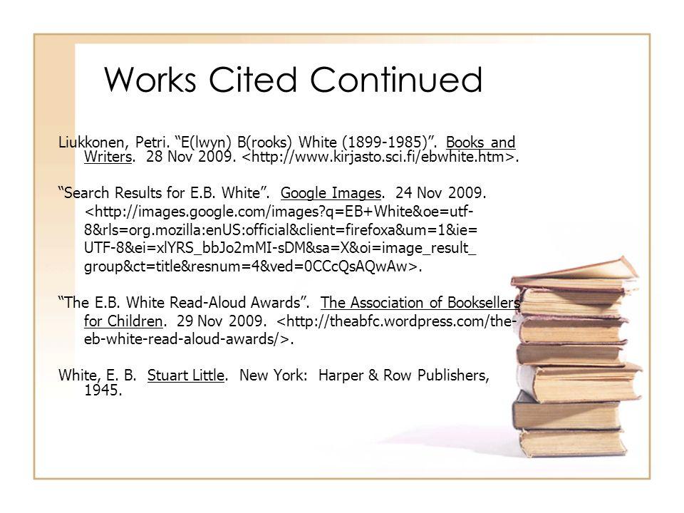 Works Cited Continued Liukkonen, Petri. E(lwyn) B(rooks) White (1899-1985). Books and Writers. 28 Nov 2009.. Search Results for E.B. White. Google Ima