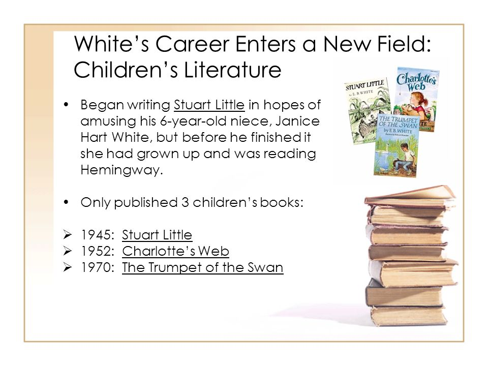 Whites Career Enters a New Field: Childrens Literature Began writing Stuart Little in hopes of amusing his 6-year-old niece, Janice Hart White, but be
