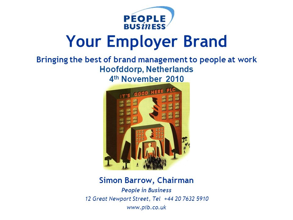 Simon Barrow, Chairman People in Business 12 Great Newport Street, Tel +44 20 7632 5910 www.pib.co.uk Your Employer Brand Bringing the best of brand m