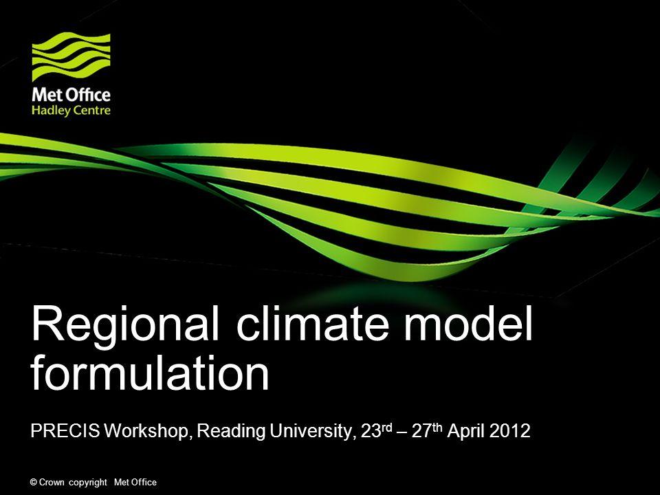 © Crown copyright Met Office Regional climate model formulation PRECIS Workshop, Reading University, 23 rd – 27 th April 2012