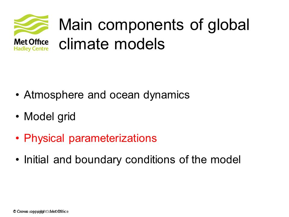 © Crown copyright Met Office Main components of global climate models Atmosphere and ocean dynamics Model grid Physical parameterizations Initial and