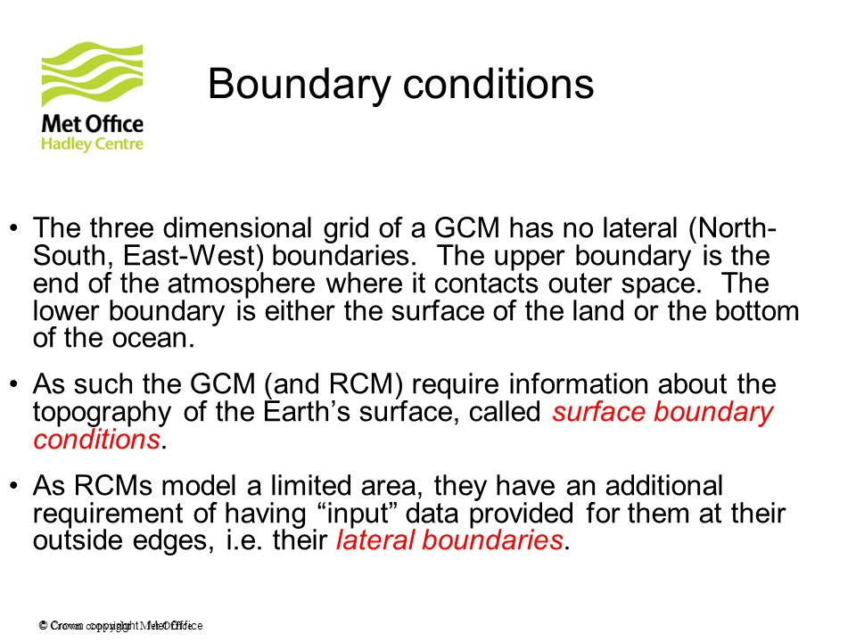 © Crown copyright Met Office Boundary conditions The three dimensional grid of a GCM has no lateral (North- South, East-West) boundaries. The upper bo