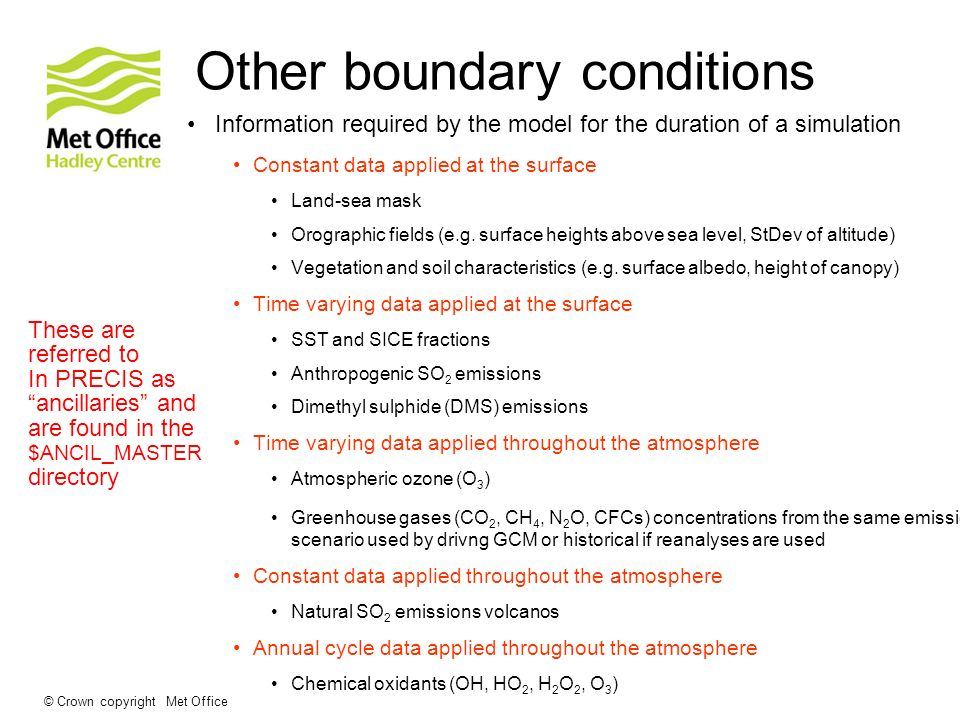 © Crown copyright Met Office Other boundary conditions Information required by the model for the duration of a simulation Constant data applied at the