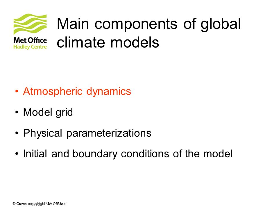 © Crown copyright Met Office Main components of global climate models Atmospheric dynamics Model grid Physical parameterizations Initial and boundary