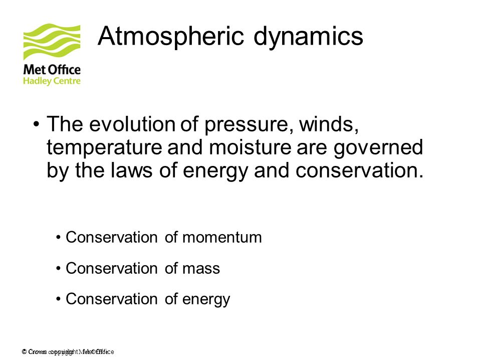 © Crown copyright Met Office Atmospheric dynamics The evolution of pressure, winds, temperature and moisture are governed by the laws of energy and co