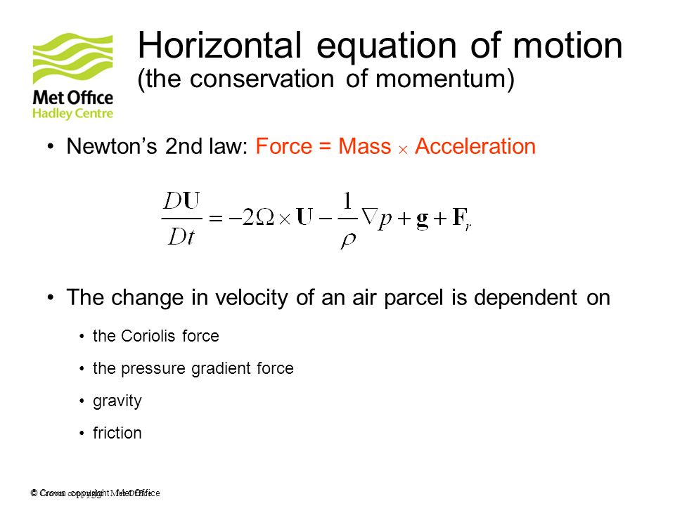 © Crown copyright Met Office Horizontal equation of motion (the conservation of momentum) Newtons 2nd law: Force = Mass Acceleration The change in vel