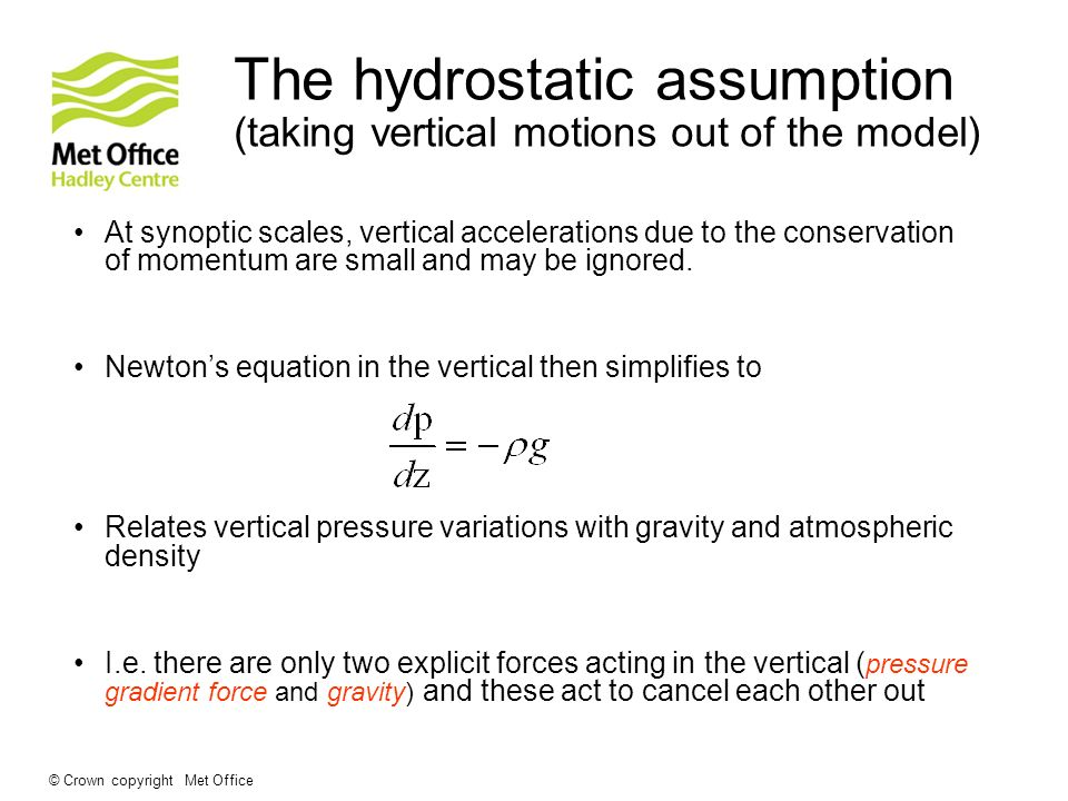 © Crown copyright Met Office The hydrostatic assumption (taking vertical motions out of the model) At synoptic scales, vertical accelerations due to t
