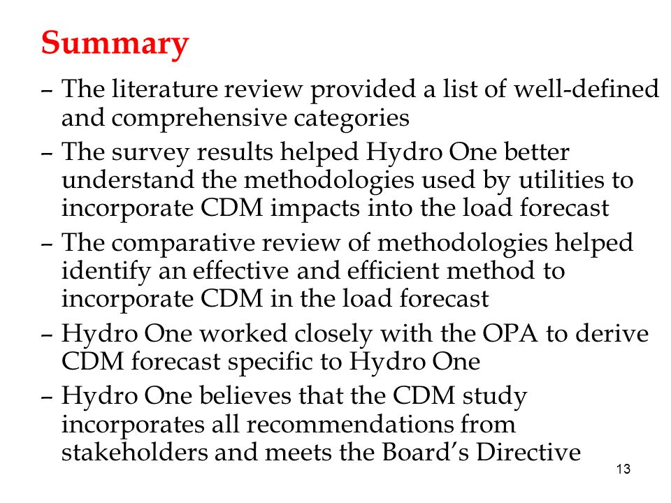 13 Summary –The literature review provided a list of well-defined and comprehensive categories –The survey results helped Hydro One better understand the methodologies used by utilities to incorporate CDM impacts into the load forecast –The comparative review of methodologies helped identify an effective and efficient method to incorporate CDM in the load forecast –Hydro One worked closely with the OPA to derive CDM forecast specific to Hydro One –Hydro One believes that the CDM study incorporates all recommendations from stakeholders and meets the Boards Directive