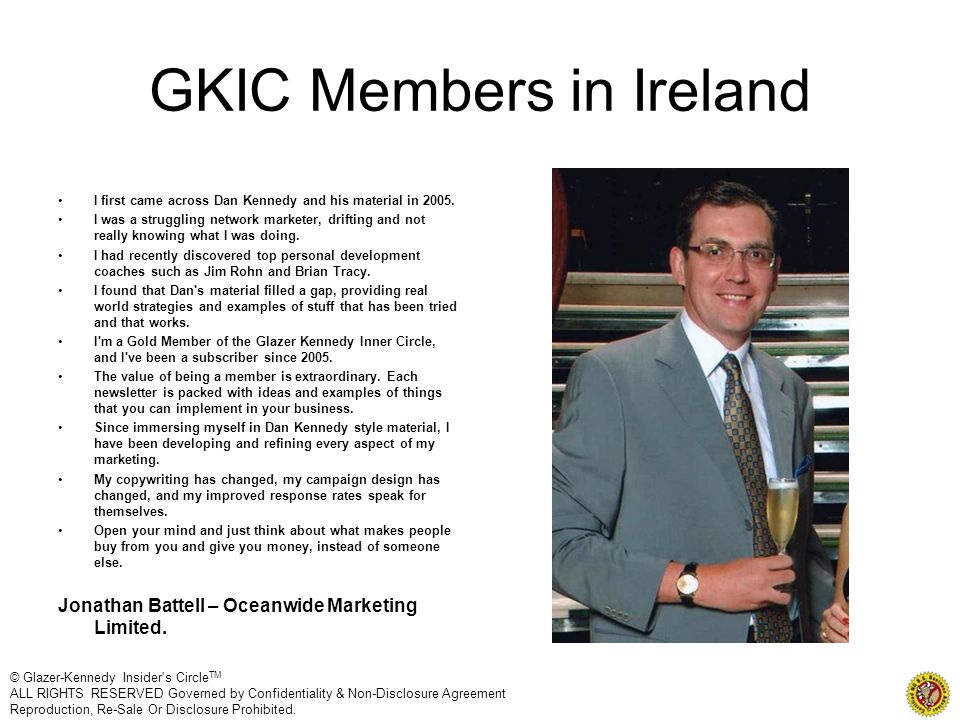 GKIC Members in Ireland I first came across Dan Kennedy and his material in 2005. I was a struggling network marketer, drifting and not really knowing