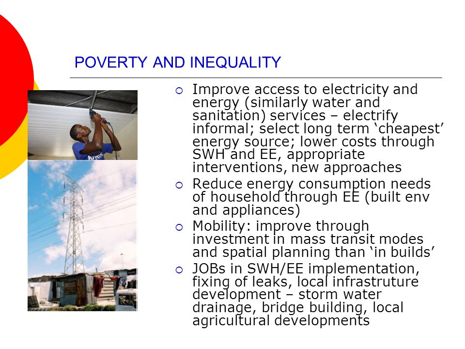 POVERTY AND INEQUALITY Improve access to electricity and energy (similarly water and sanitation) services – electrify informal; select long term cheap
