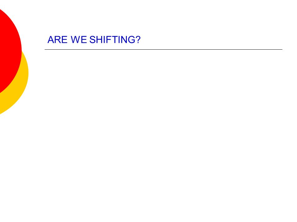 ARE WE SHIFTING?