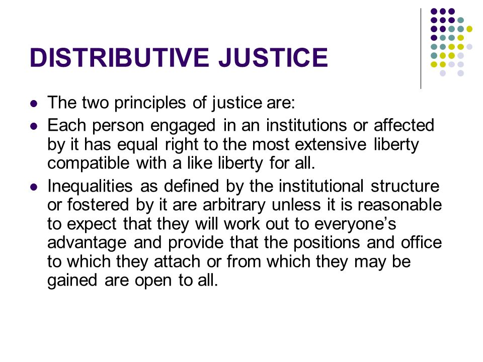 DISTRIBUTIVE JUSTICE The two principles of justice are: Each person engaged in an institutions or affected by it has equal right to the most extensive liberty compatible with a like liberty for all.