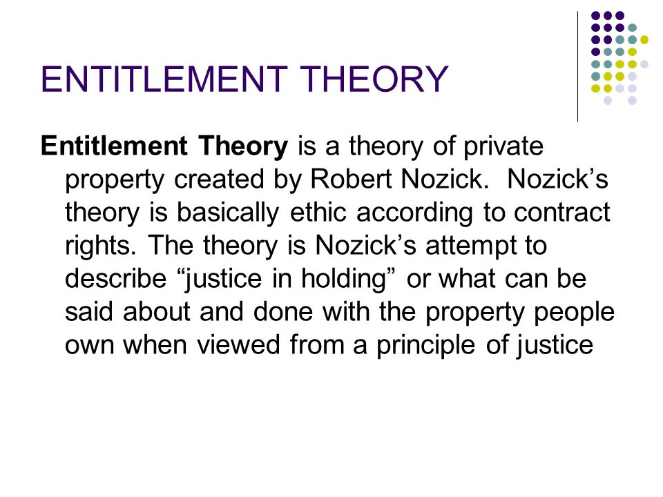 ENTITLEMENT THEORY Entitlement Theory is a theory of private property created by Robert Nozick.