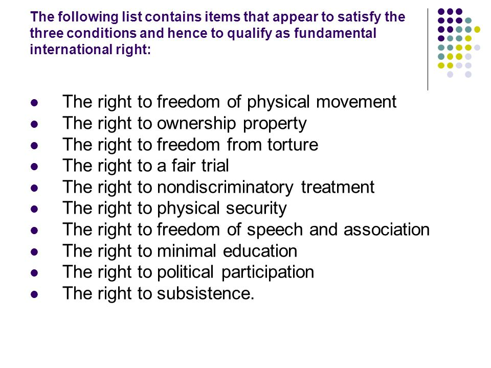 The following list contains items that appear to satisfy the three conditions and hence to qualify as fundamental international right: The right to freedom of physical movement The right to ownership property The right to freedom from torture The right to a fair trial The right to nondiscriminatory treatment The right to physical security The right to freedom of speech and association The right to minimal education The right to political participation The right to subsistence.