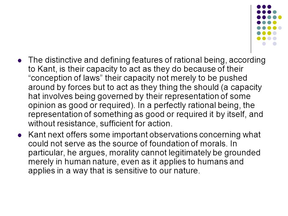 The distinctive and defining features of rational being, according to Kant, is their capacity to act as they do because of their conception of laws their capacity not merely to be pushed around by forces but to act as they thing the should (a capacity hat involves being governed by their representation of some opinion as good or required).