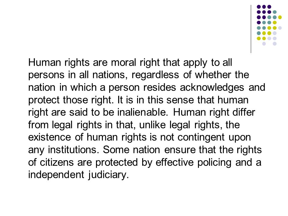Human rights are moral right that apply to all persons in all nations, regardless of whether the nation in which a person resides acknowledges and protect those right.