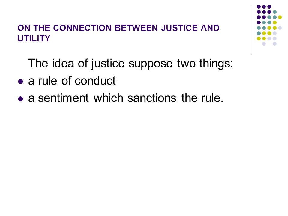 ON THE CONNECTION BETWEEN JUSTICE AND UTILITY The idea of justice suppose two things: a rule of conduct a sentiment which sanctions the rule.
