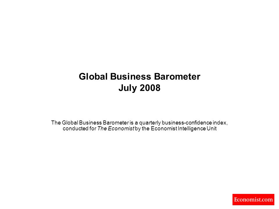 Global Business Barometer July 2008 The Global Business Barometer is a quarterly business-confidence index, conducted for The Economist by the Economist Intelligence Unit