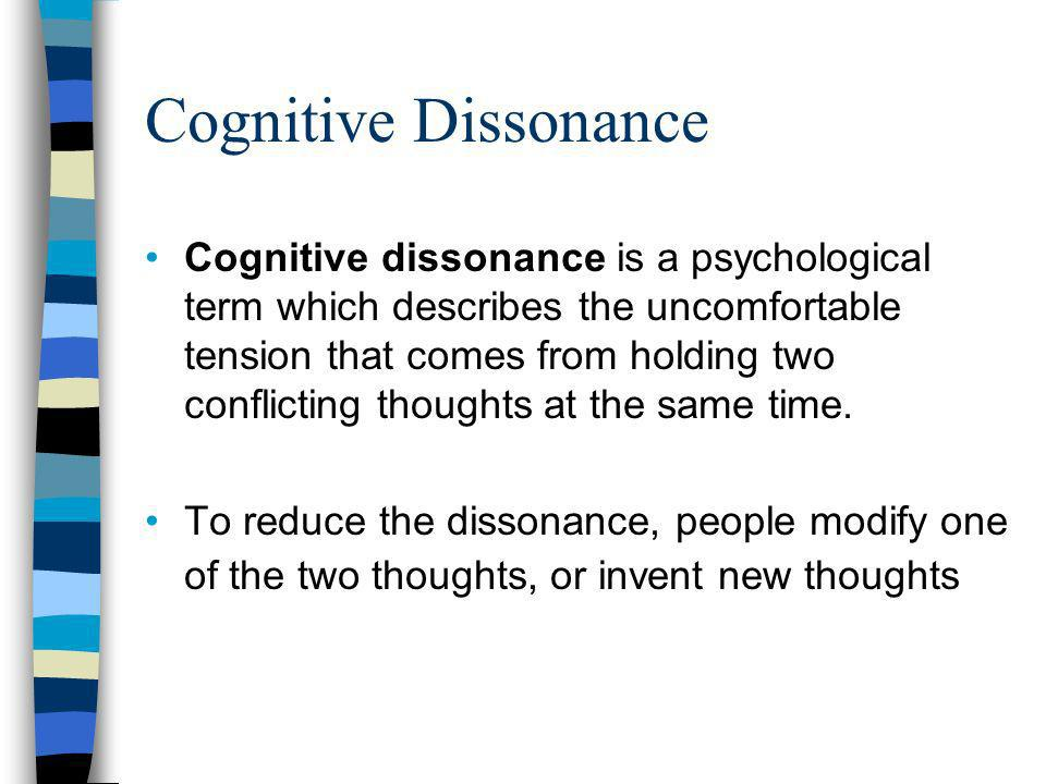 Cognitive Dissonance Cognitive dissonance is a psychological term which describes the uncomfortable tension that comes from holding two conflicting thoughts at the same time.