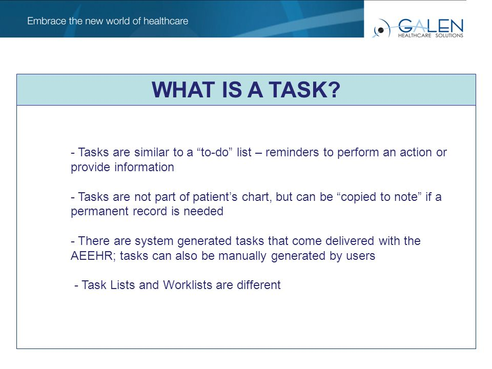 Tasks v/s Worklists Task List Items Worklist Items A task could be a reminder that a worklist item exists and when the worklist item is completed the task is completed May or may not be associated with a patient Always associated with a patient Exists throughout all workflows in the EHR – Base, Charge, Note, Order and Result Specifically associated with Orders and Results, no other workflows