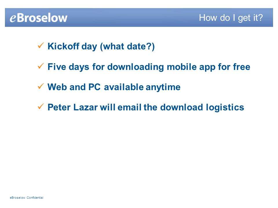 eBroselow Confidential Kickoff day (what date?) Five days for downloading mobile app for free Web and PC available anytime Peter Lazar will email the download logistics How do I get it?