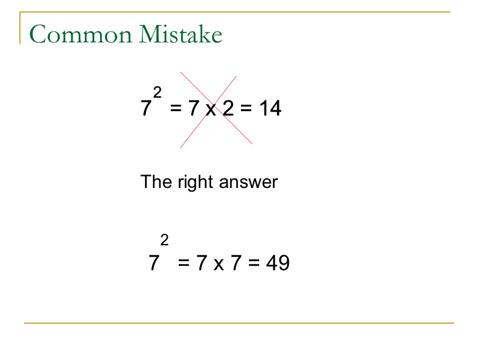 Common Mistake 7 = 7 x 2 = 14 2 The right answer 7 = 7 x 2 = 14 2 7 = 7 x 7 = 49 2