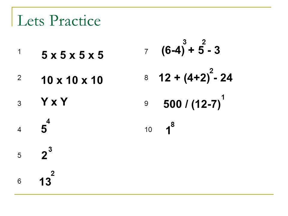 Lets Practice 5 x 5 x 5 x 5 10 x 10 x 10 Y x Y 5 4 2 3 13 2 (6-4) + 5 - 3 32 12 + (4+2) - 24 2 500 / (12-7) 1 1 8 123456123456 7 8 9 10