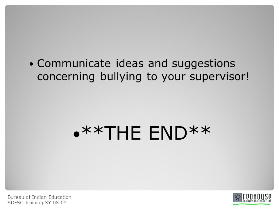 Bureau of Indian Education SDFSC Training SY 08-09 Communicate ideas and suggestions concerning bullying to your supervisor! **THE END**