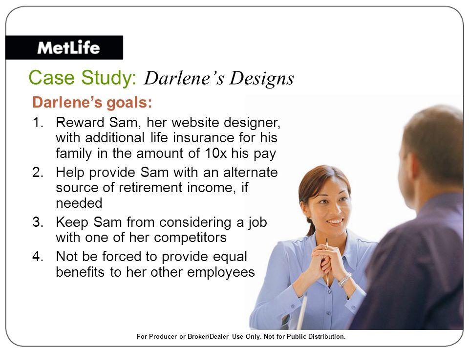 Case Study: Darlenes Designs Darlenes goals: 1.Reward Sam, her website designer, with additional life insurance for his family in the amount of 10x hi
