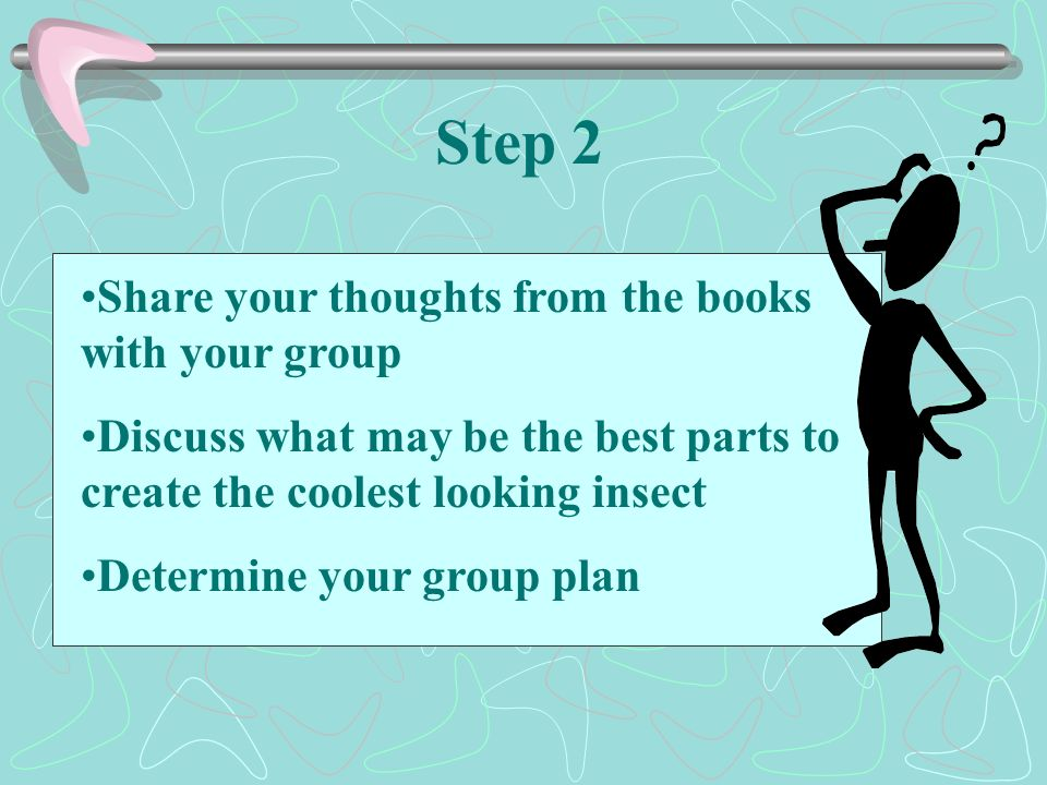 Step 2 Share your thoughts from the books with your group Discuss what may be the best parts to create the coolest looking insect Determine your group