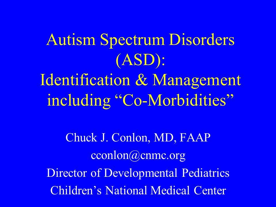 Autism Spectrum Disorders (ASD): Identification & Management including Co-Morbidities Chuck J. Conlon, MD, FAAP cconlon@cnmc.org Director of Developme