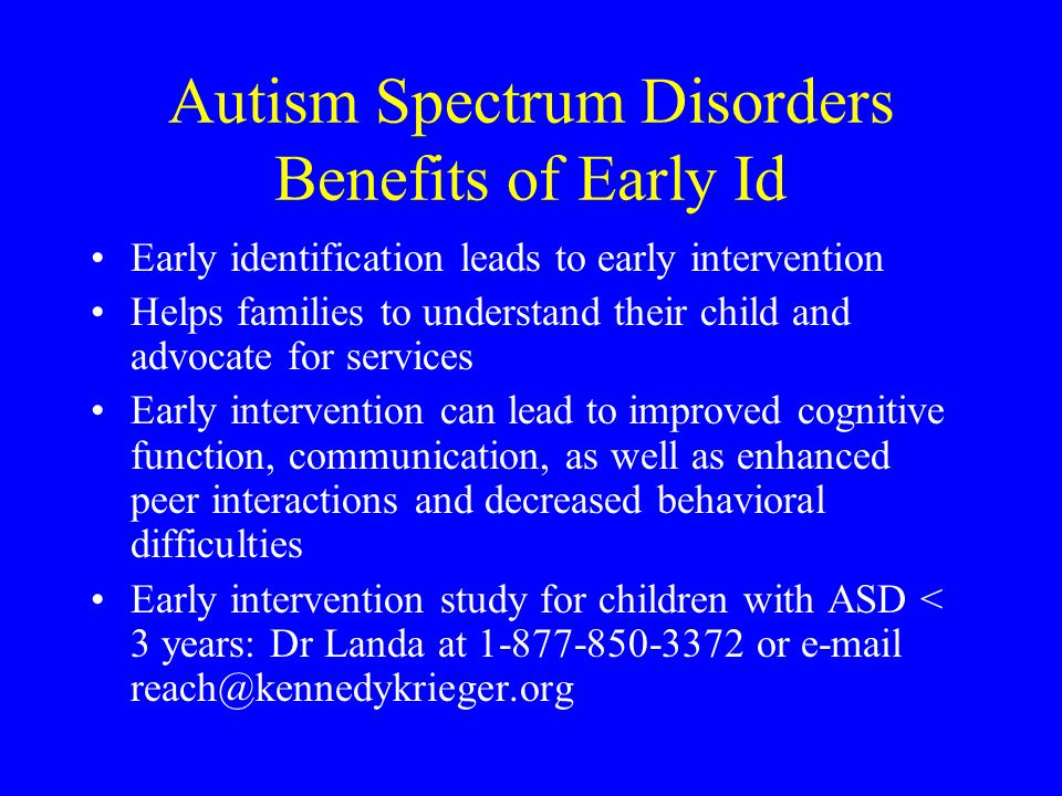 Autism Spectrum Disorders Benefits of Early Id Early identification leads to early intervention Helps families to understand their child and advocate