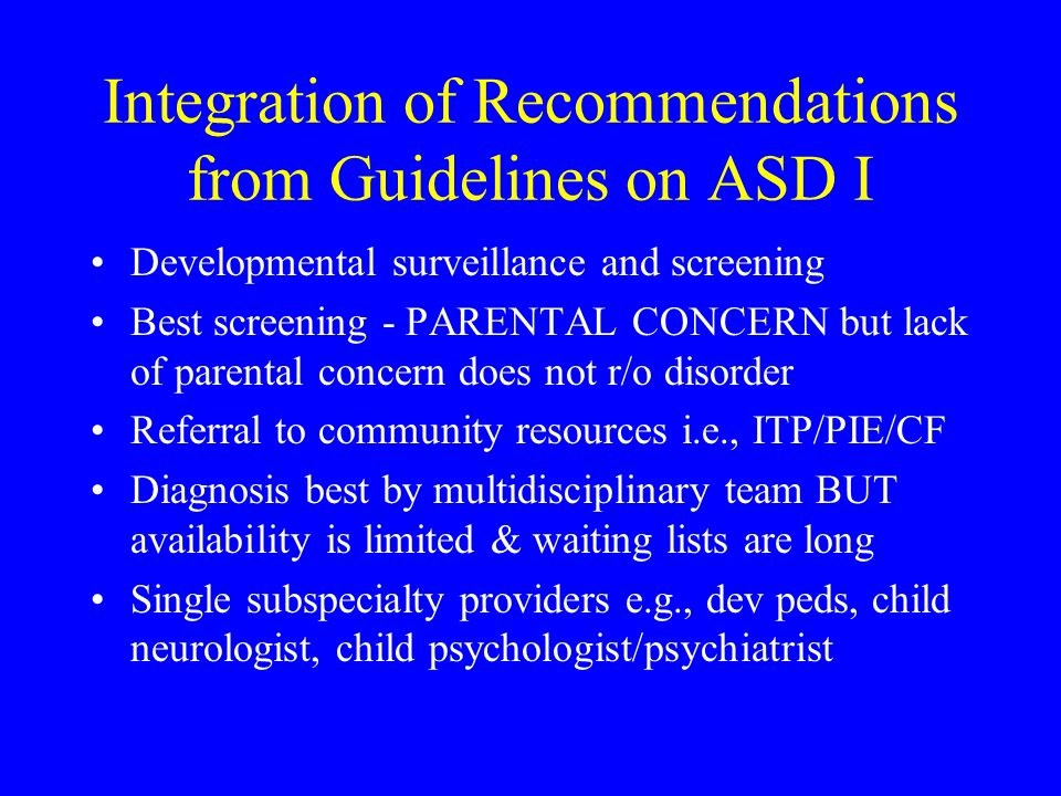 Integration of Recommendations from Guidelines on ASD I Developmental surveillance and screening Best screening - PARENTAL CONCERN but lack of parenta