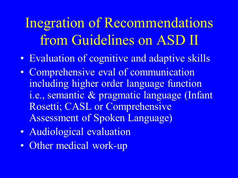 Inegration of Recommendations from Guidelines on ASD II Evaluation of cognitive and adaptive skills Comprehensive eval of communication including high