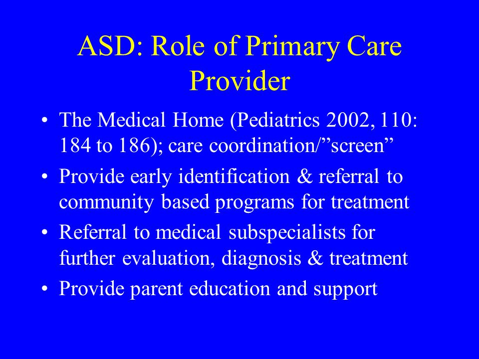 ASD: Role of Primary Care Provider The Medical Home (Pediatrics 2002, 110: 184 to 186); care coordination/screen Provide early identification & referr
