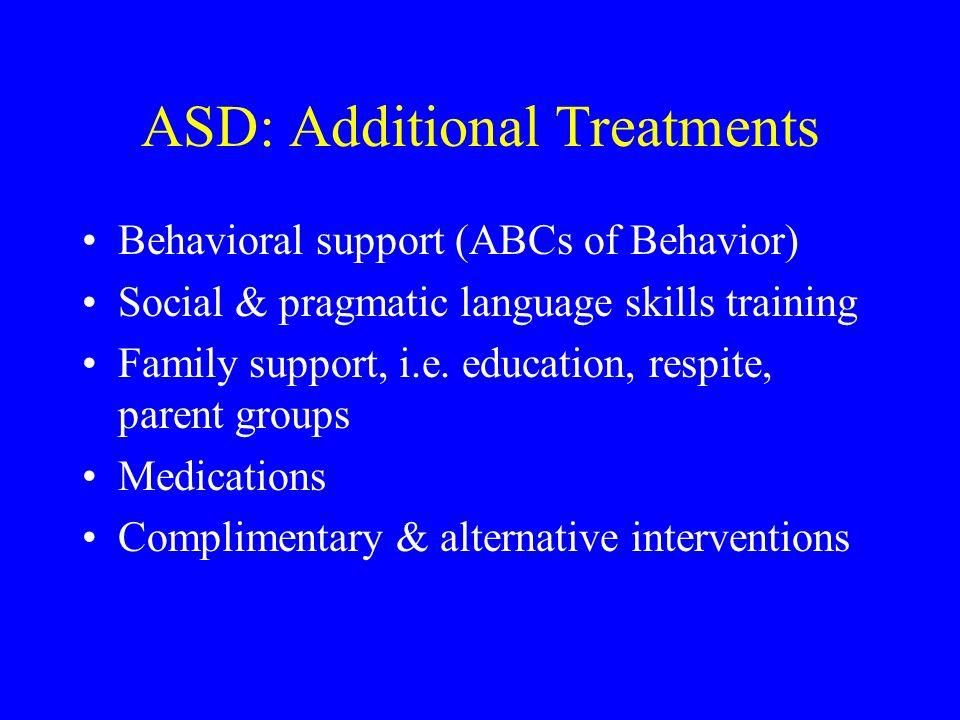 ASD: Additional Treatments Behavioral support (ABCs of Behavior) Social & pragmatic language skills training Family support, i.e. education, respite,