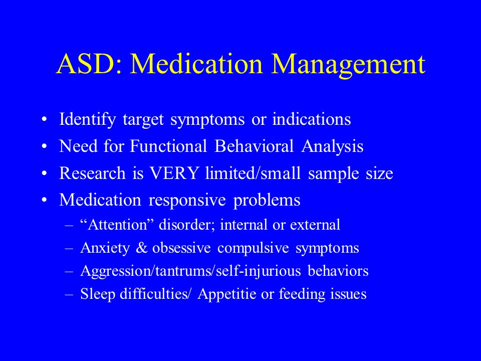 ASD: Medication Management Identify target symptoms or indications Need for Functional Behavioral Analysis Research is VERY limited/small sample size