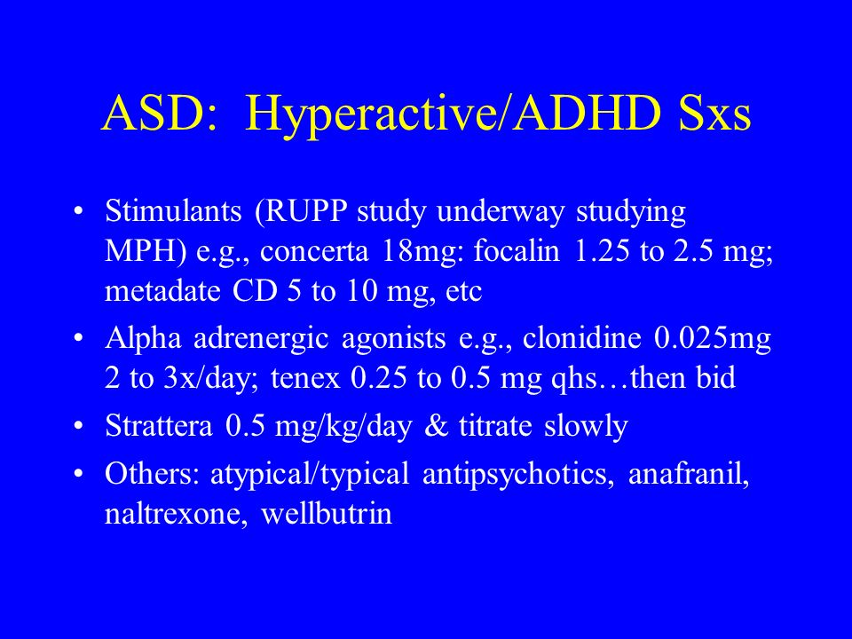 ASD: Hyperactive/ADHD Sxs Stimulants (RUPP study underway studying MPH) e.g., concerta 18mg: focalin 1.25 to 2.5 mg; metadate CD 5 to 10 mg, etc Alpha