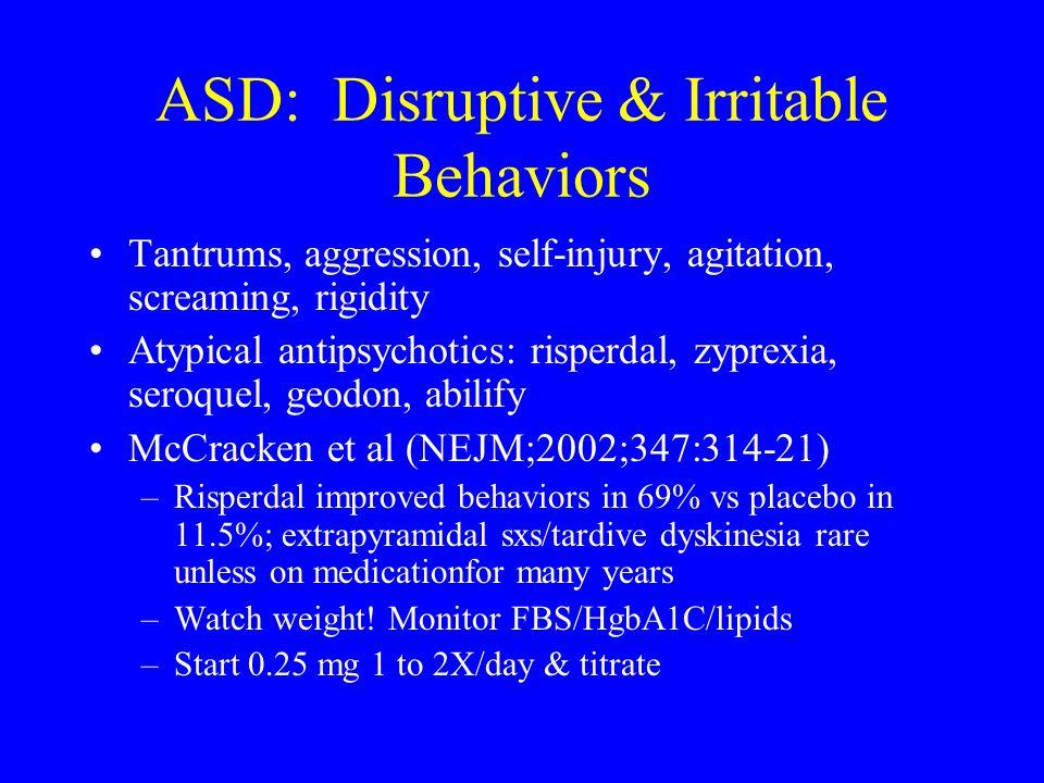 ASD: Disruptive & Irritable Behaviors Tantrums, aggression, self-injury, agitation, screaming, rigidity Atypical antipsychotics: risperdal, zyprexia,