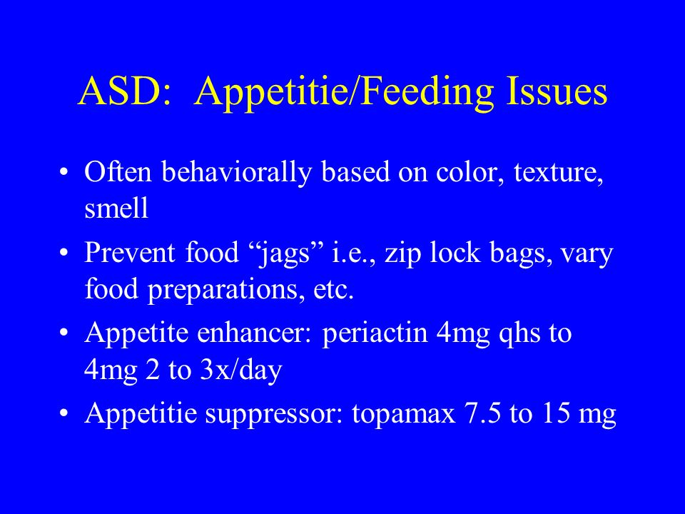 ASD: Appetitie/Feeding Issues Often behaviorally based on color, texture, smell Prevent food jags i.e., zip lock bags, vary food preparations, etc. Ap