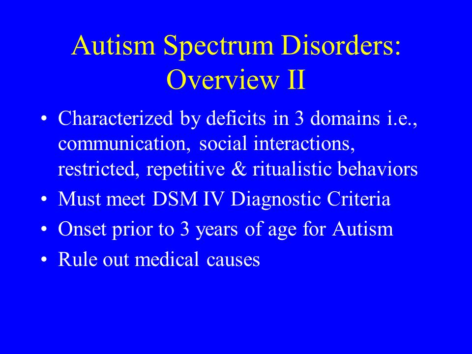 Autism Spectrum Disorders: Overview II Characterized by deficits in 3 domains i.e., communication, social interactions, restricted, repetitive & ritua