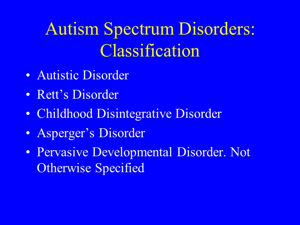 Autism Spectrum Disorders: Classification Autistic Disorder Retts Disorder Childhood Disintegrative Disorder Aspergers Disorder Pervasive Developmenta