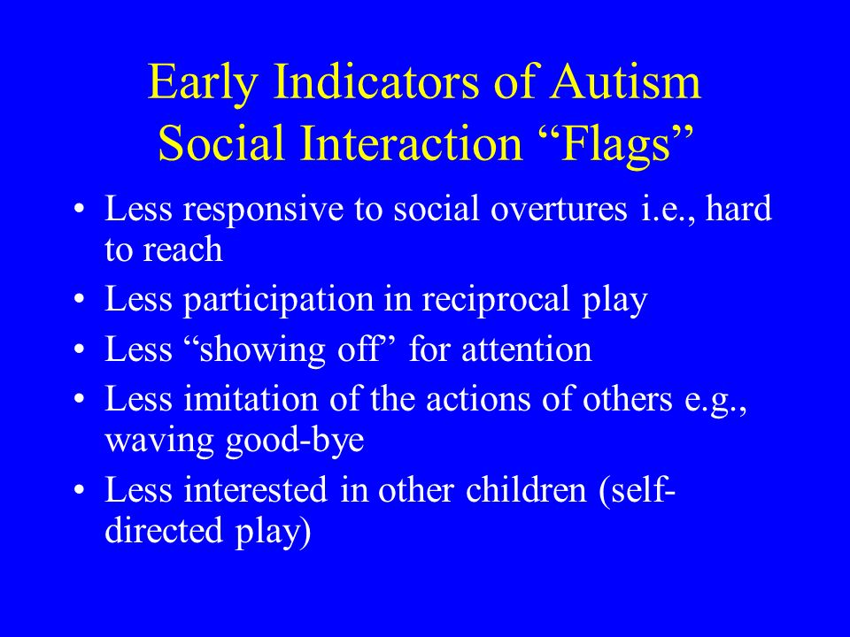 Early Indicators of Autism Social Interaction Flags Less responsive to social overtures i.e., hard to reach Less participation in reciprocal play Less
