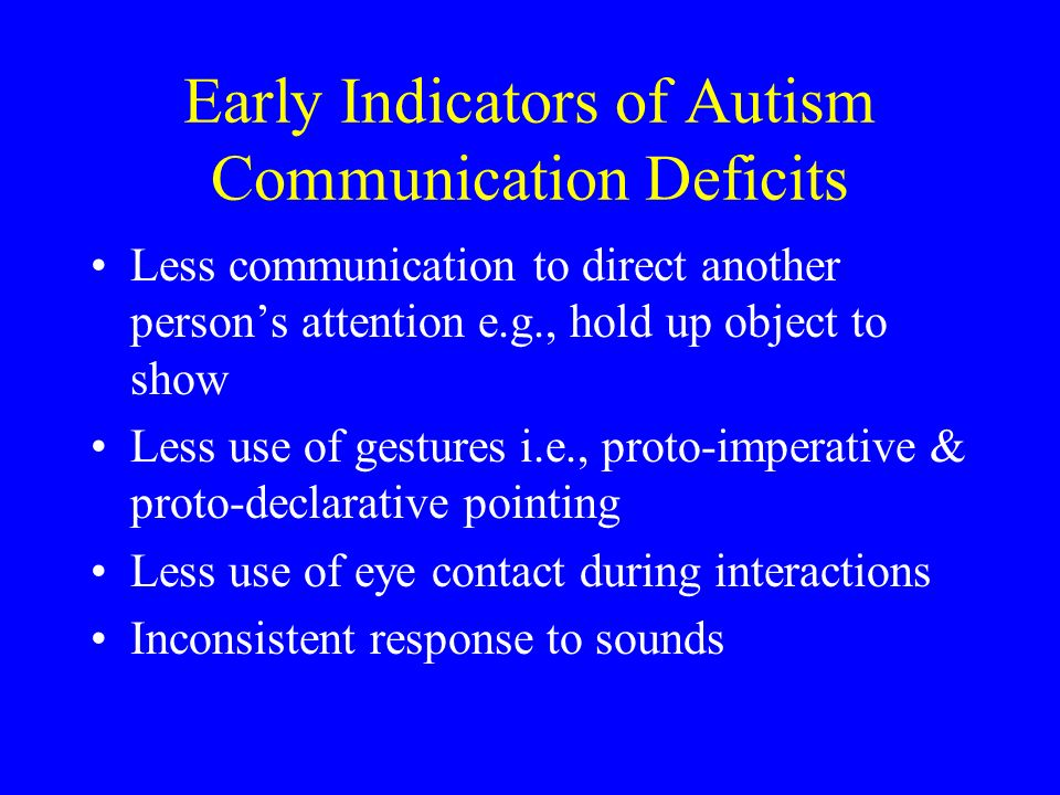 Early Indicators of Autism Communication Deficits Less communication to direct another persons attention e.g., hold up object to show Less use of gest