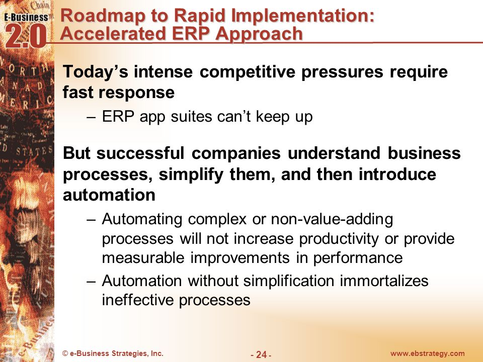 © e-Business Strategies, Inc.www.ebstrategy.com - 24 - Roadmap to Rapid Implementation: Accelerated ERP Approach Todays intense competitive pressures