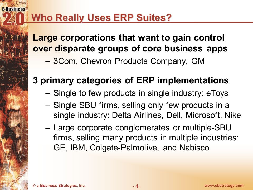 © e-Business Strategies, Inc.www.ebstrategy.com - 4 - Who Really Uses ERP Suites? Large corporations that want to gain control over disparate groups o