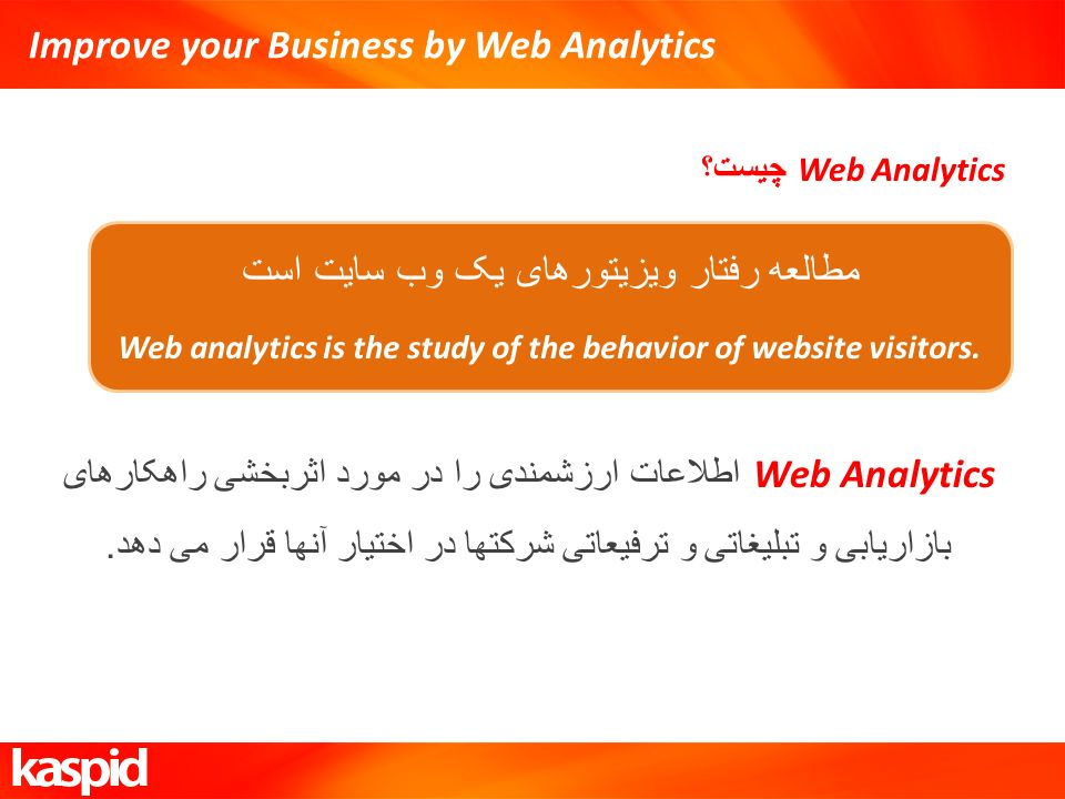 Improve your Business by Web Analytics Web Analytics چیست؟ مطالعه رفتار ویزیتورهای یک وب سایت است Web analytics is the study of the behavior of website visitors.