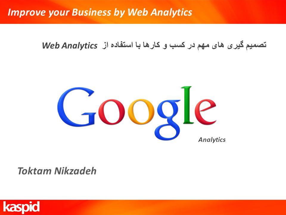 Improve your Business by Web Analytics Web Analytics تصمیم گیری های مهم در کسب و کارها با استفاده از Toktam Nikzadeh Analytics
